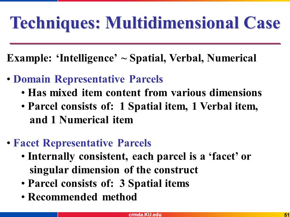 51 Techniques: Multidimensional Case Example: 'Intelligence' ~ Spatial, Verbal, Numerical Domain Representative Parcels Has mixed item content from various dimensions Parcel consists of: 1 Spatial item, 1 Verbal item, and 1 Numerical item Facet Representative Parcels Internally consistent, each parcel is a 'facet' or singular dimension of the construct Parcel consists of: 3 Spatial items Recommended method crmda.KU.edu