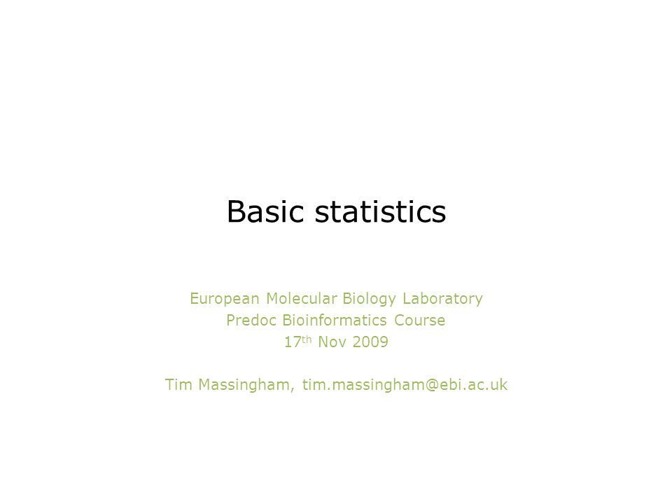 Basic statistics European Molecular Biology Laboratory Predoc Bioinformatics Course 17 th Nov 2009 Tim Massingham, tim.massingham@ebi.ac.uk