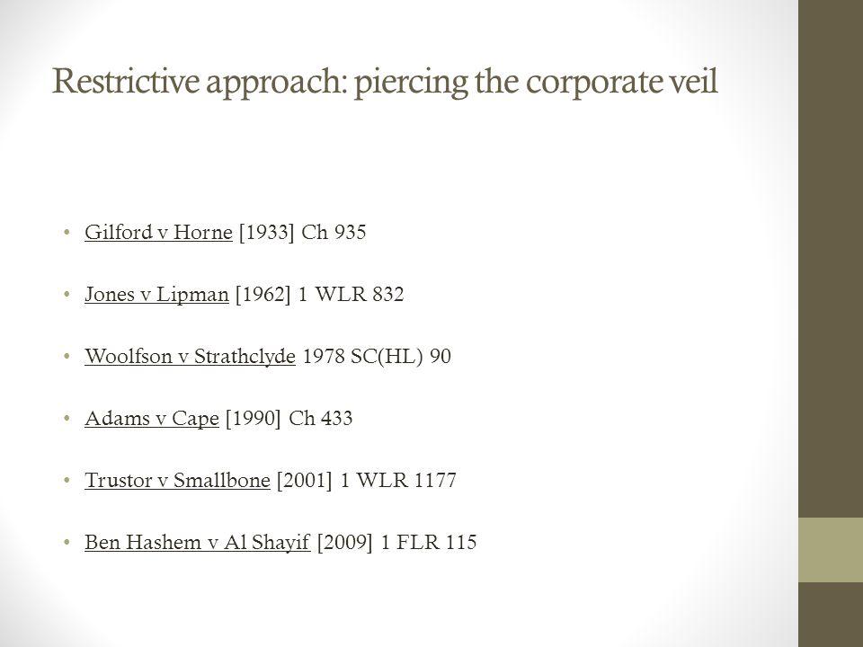 Restrictive approach: piercing the corporate veil Gilford v Horne [1933] Ch 935 Jones v Lipman [1962] 1 WLR 832 Woolfson v Strathclyde 1978 SC(HL) 90 Adams v Cape [1990] Ch 433 Trustor v Smallbone [2001] 1 WLR 1177 Ben Hashem v Al Shayif [2009] 1 FLR 115