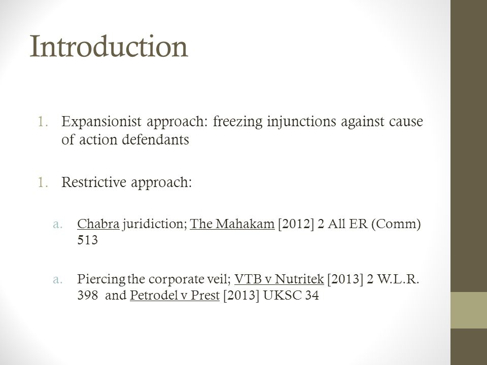 Introduction 1.Expansionist approach: freezing injunctions against cause of action defendants 1.Restrictive approach: a.Chabra juridiction; The Mahakam [2012] 2 All ER (Comm) 513 a.Piercing the corporate veil; VTB v Nutritek [2013] 2 W.L.R.