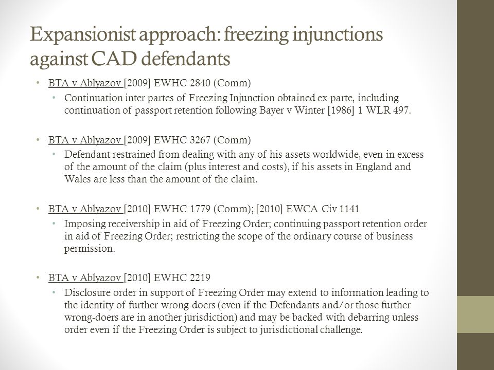 Expansionist approach: freezing injunctions against CAD defendants BTA v Ablyazov [2009] EWHC 2840 (Comm) Continuation inter partes of Freezing Injunction obtained ex parte, including continuation of passport retention following Bayer v Winter [1986] 1 WLR 497.