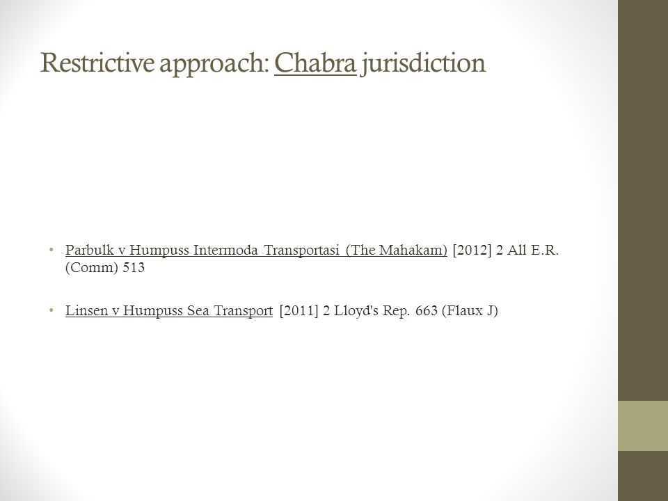 Restrictive approach: Chabra jurisdiction Parbulk v Humpuss Intermoda Transportasi (The Mahakam) [2012] 2 All E.R. (Comm) 513 Linsen v Humpuss Sea Tra