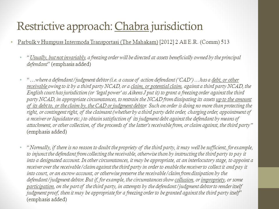 "Restrictive approach: Chabra jurisdiction Parbulk v Humpuss Intermoda Transportasi (The Mahakam) [2012] 2 All E.R. (Comm) 513 "" Usually, but not invar"