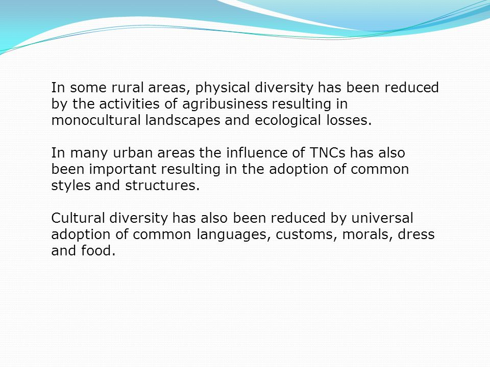 In some rural areas, physical diversity has been reduced by the activities of agribusiness resulting in monocultural landscapes and ecological losses.
