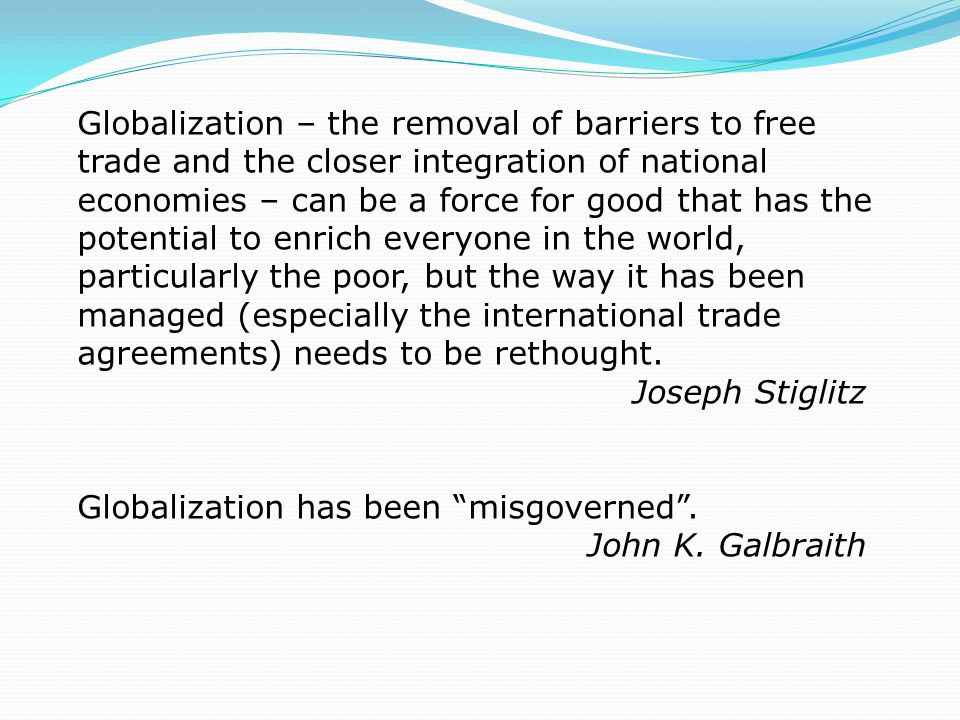 Globalization – the removal of barriers to free trade and the closer integration of national economies – can be a force for good that has the potential to enrich everyone in the world, particularly the poor, but the way it has been managed (especially the international trade agreements) needs to be rethought.