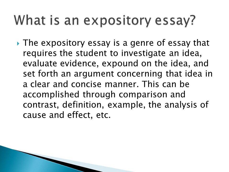  The expository essay is a genre of essay that requires the student to investigate an idea, evaluate evidence, expound on the idea, and set forth an argument concerning that idea in a clear and concise manner.