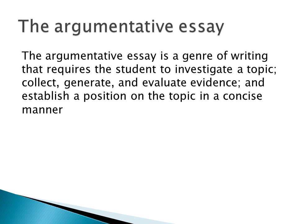 The argumentative essay is a genre of writing that requires the student to investigate a topic; collect, generate, and evaluate evidence; and establish a position on the topic in a concise manner