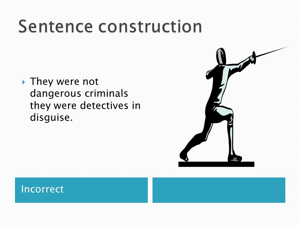 Incorrect  They were not dangerous criminals they were detectives in disguise.
