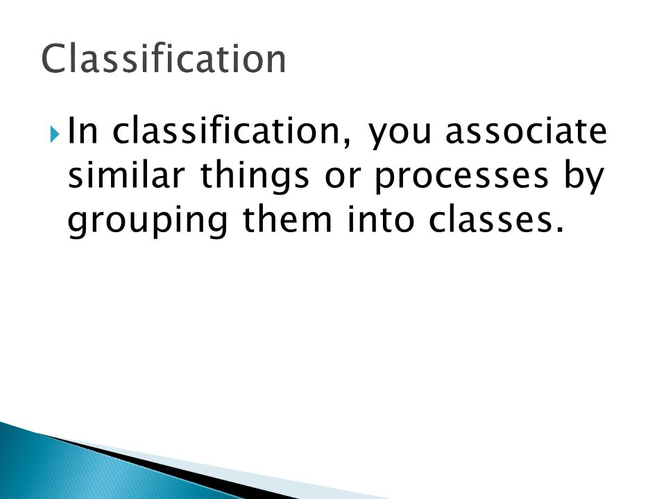  In classification, you associate similar things or processes by grouping them into classes.