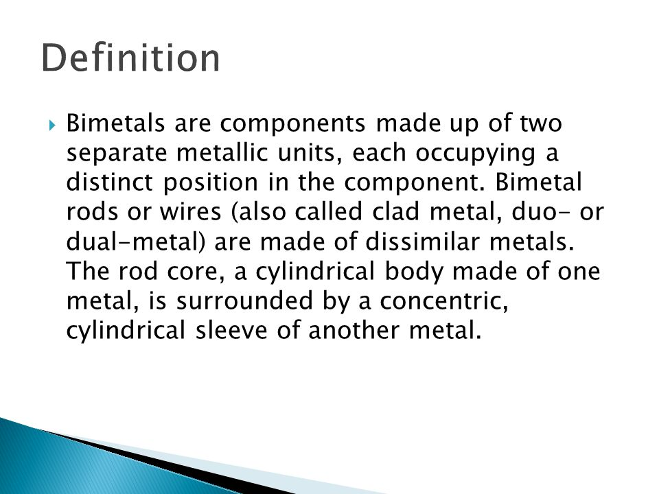  Bimetals are components made up of two separate metallic units, each occupying a distinct position in the component.