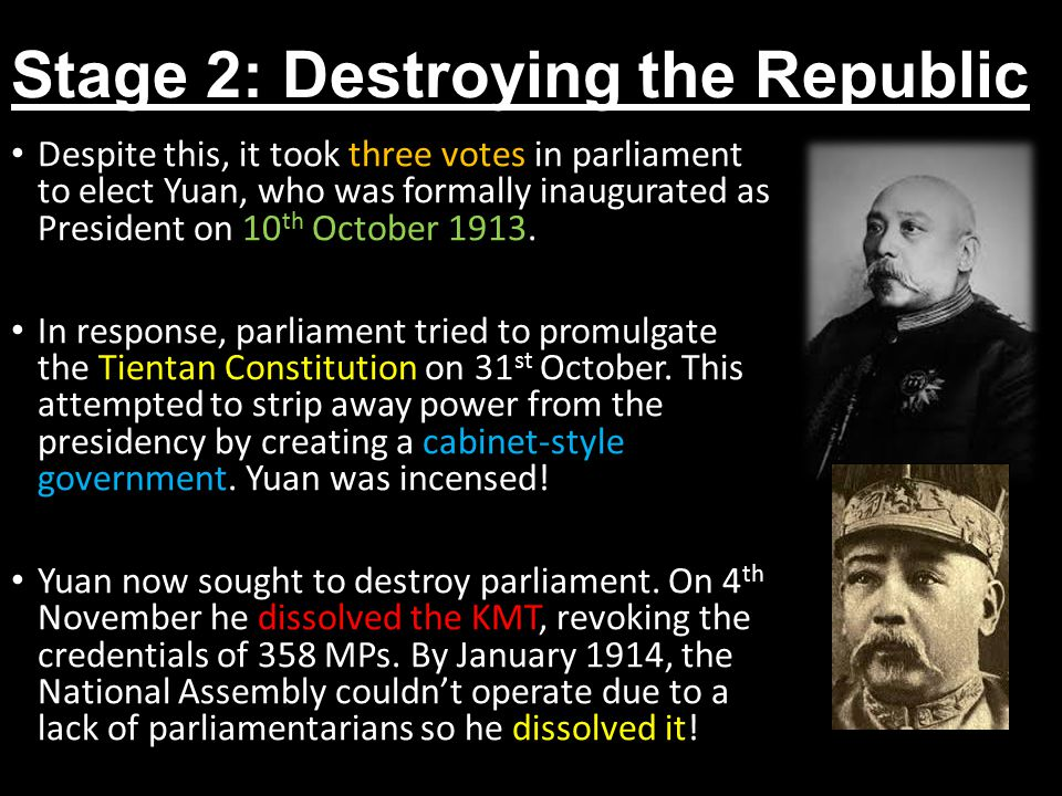 Stage 2: Destroying the Republic Despite this, it took three votes in parliament to elect Yuan, who was formally inaugurated as President on 10 th October 1913.