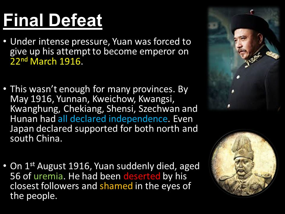 Final Defeat Under intense pressure, Yuan was forced to give up his attempt to become emperor on 22 nd March 1916.