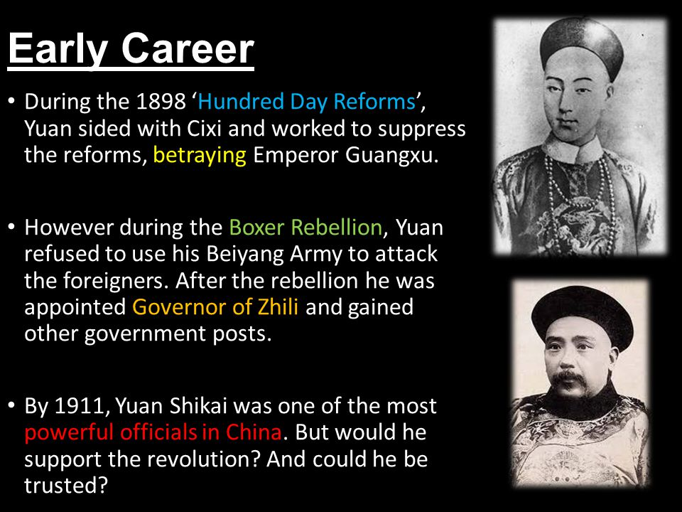 Early Career During the 1898 'Hundred Day Reforms', Yuan sided with Cixi and worked to suppress the reforms, betraying Emperor Guangxu.