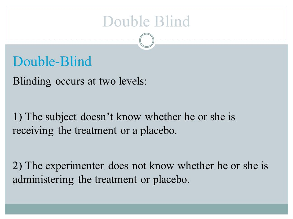 Double Blind Double-Blind Blinding occurs at two levels: 1) The subject doesn't know whether he or she is receiving the treatment or a placebo. 2) The