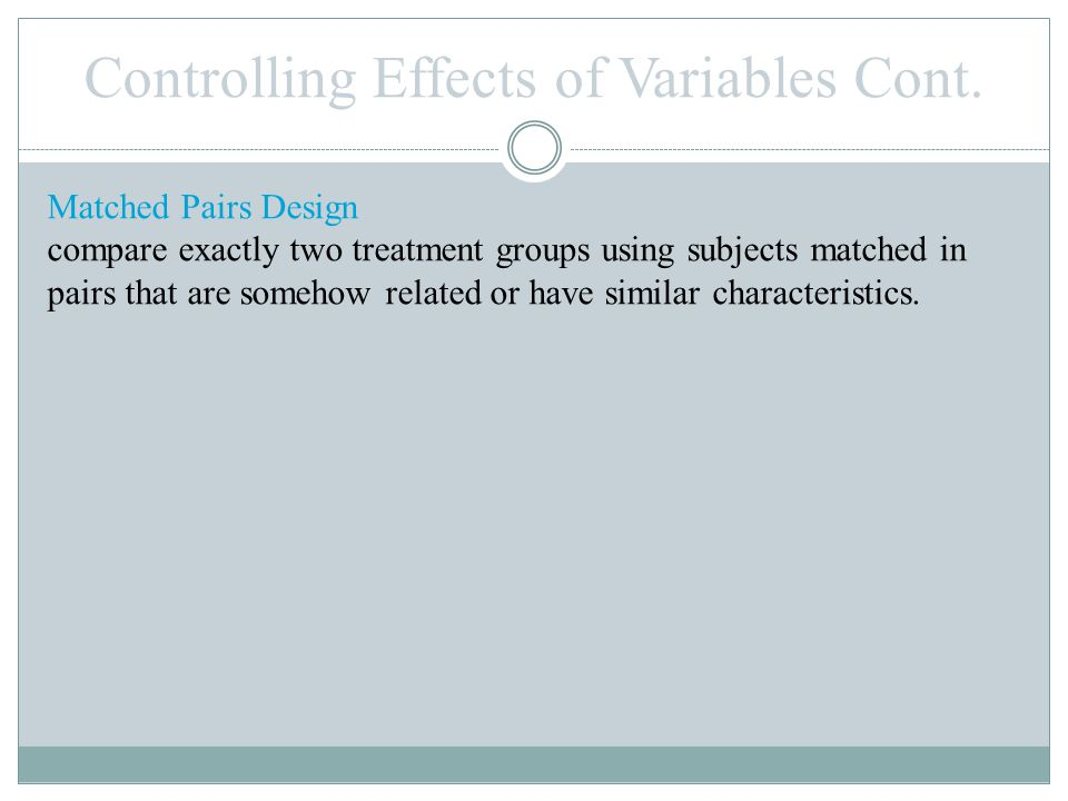 Matched Pairs Design compare exactly two treatment groups using subjects matched in pairs that are somehow related or have similar characteristics.