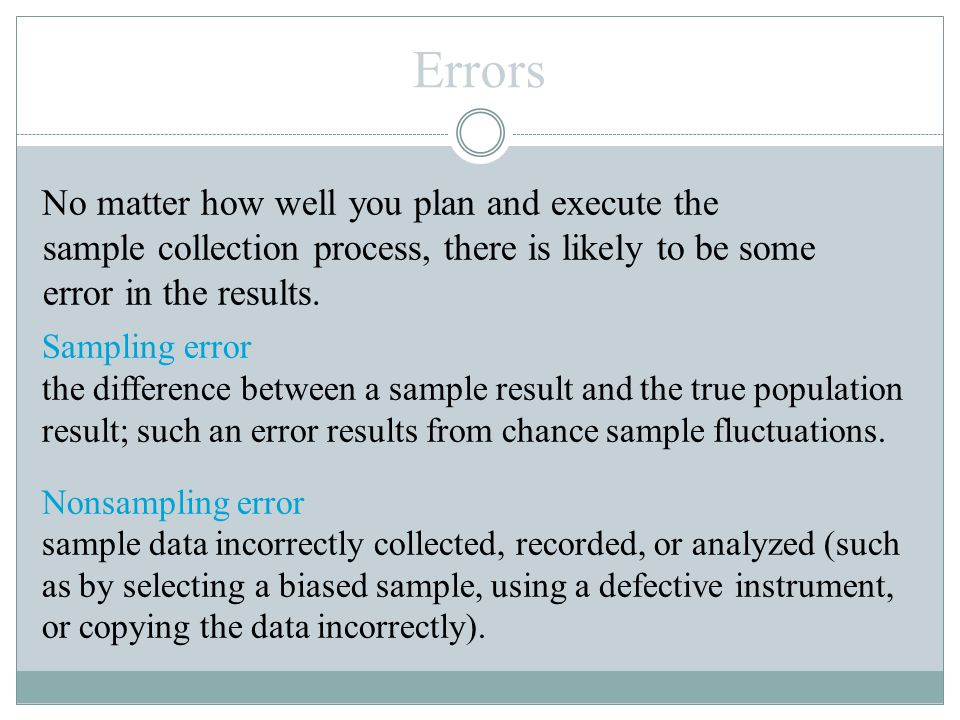 Errors Sampling error the difference between a sample result and the true population result; such an error results from chance sample fluctuations. No