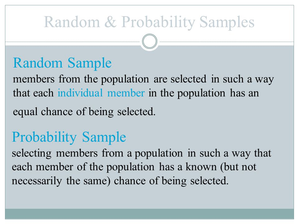 Random & Probability Samples Random Sample members from the population are selected in such a way that each individual member in the population has an equal chance of being selected.