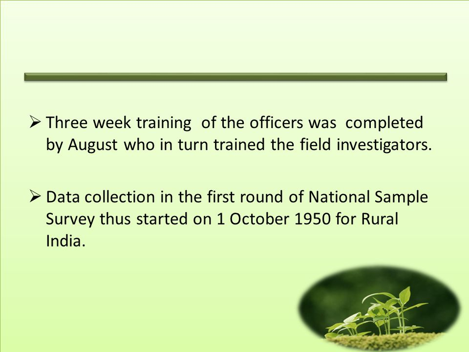  NSS population surveys during fifties leading to family planning measures, surveys on food production in the sixties making the country self- sufficient in food, land holdings surveys suggesting equitable distribution of land, surveys on disability enabling better medical facilities are some of the very early successes.