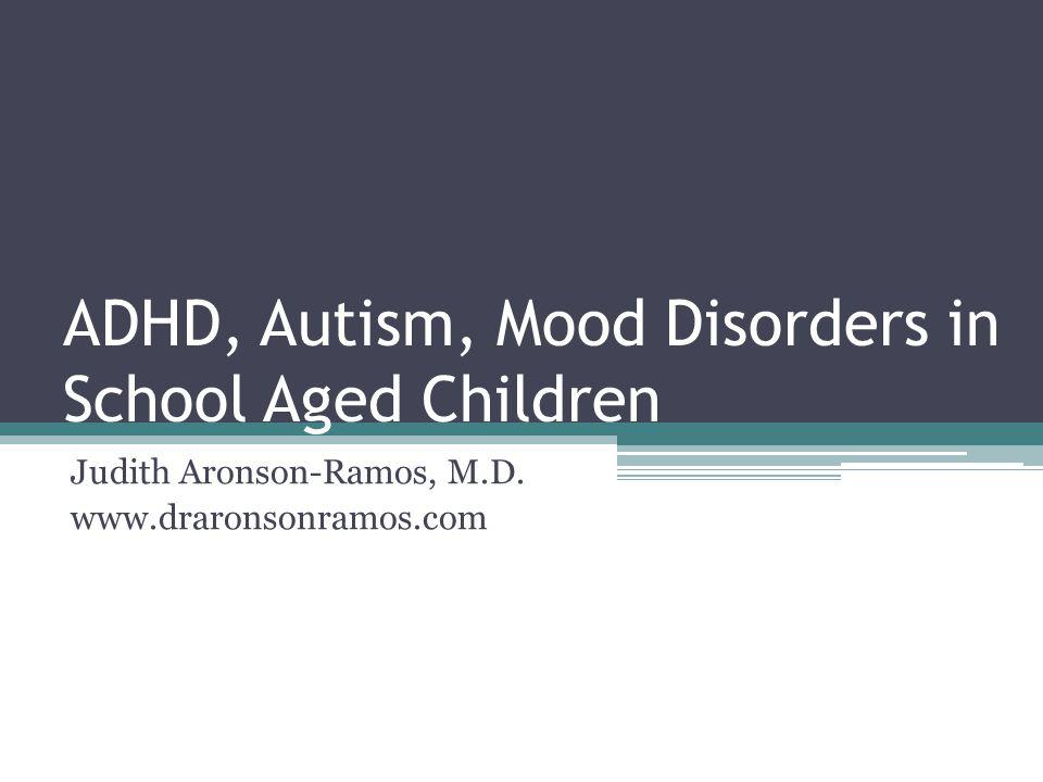 ADHD, Autism, Mood Disorders in School Aged Children Judith Aronson-Ramos, M.D. www.draronsonramos.com