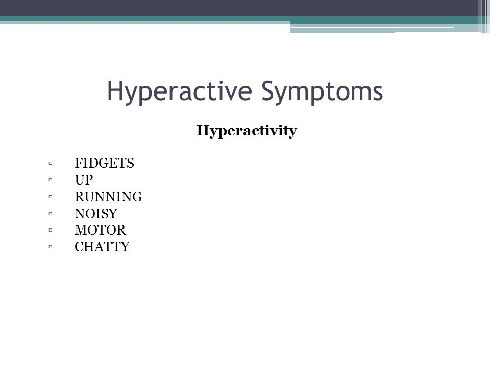 Hyperactive Symptoms Hyperactivity ▫FIDGETS ▫UP ▫RUNNING ▫NOISY ▫MOTOR ▫CHATTY