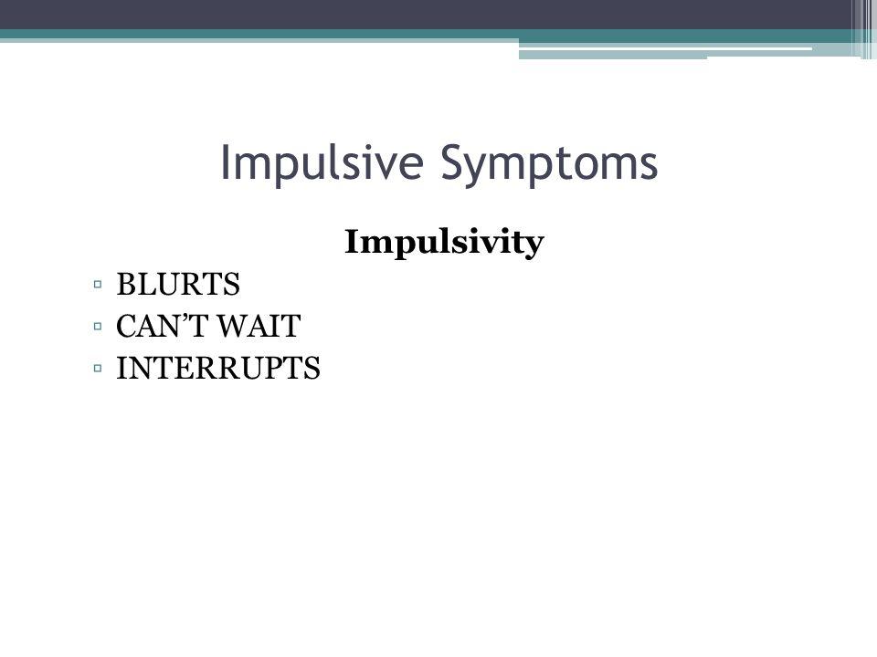 Impulsive Symptoms Impulsivity ▫BLURTS ▫CAN'T WAIT ▫INTERRUPTS