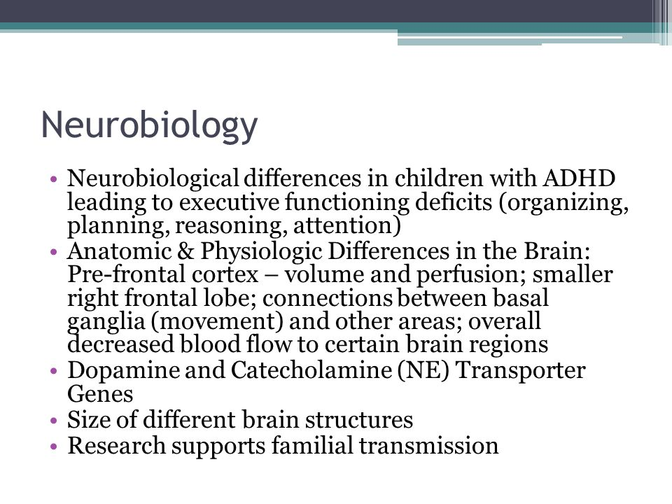 Neurobiology Neurobiological differences in children with ADHD leading to executive functioning deficits (organizing, planning, reasoning, attention)
