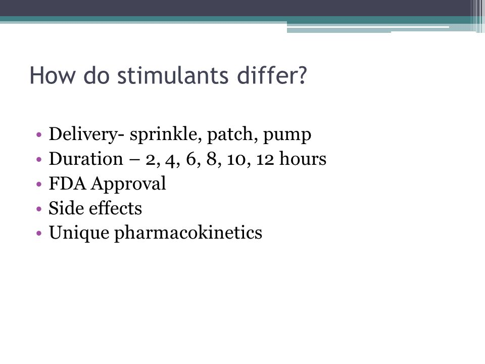 How do stimulants differ? Delivery- sprinkle, patch, pump Duration – 2, 4, 6, 8, 10, 12 hours FDA Approval Side effects Unique pharmacokinetics