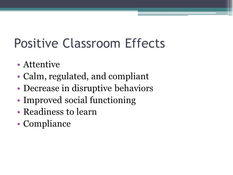 Positive Classroom Effects Attentive Calm, regulated, and compliant Decrease in disruptive behaviors Improved social functioning Readiness to learn Co