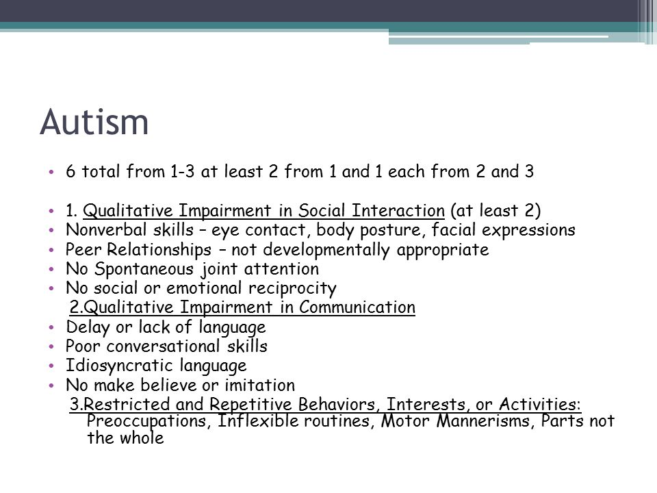 Autism 6 total from 1-3 at least 2 from 1 and 1 each from 2 and 3 1. Qualitative Impairment in Social Interaction (at least 2) Nonverbal skills – eye