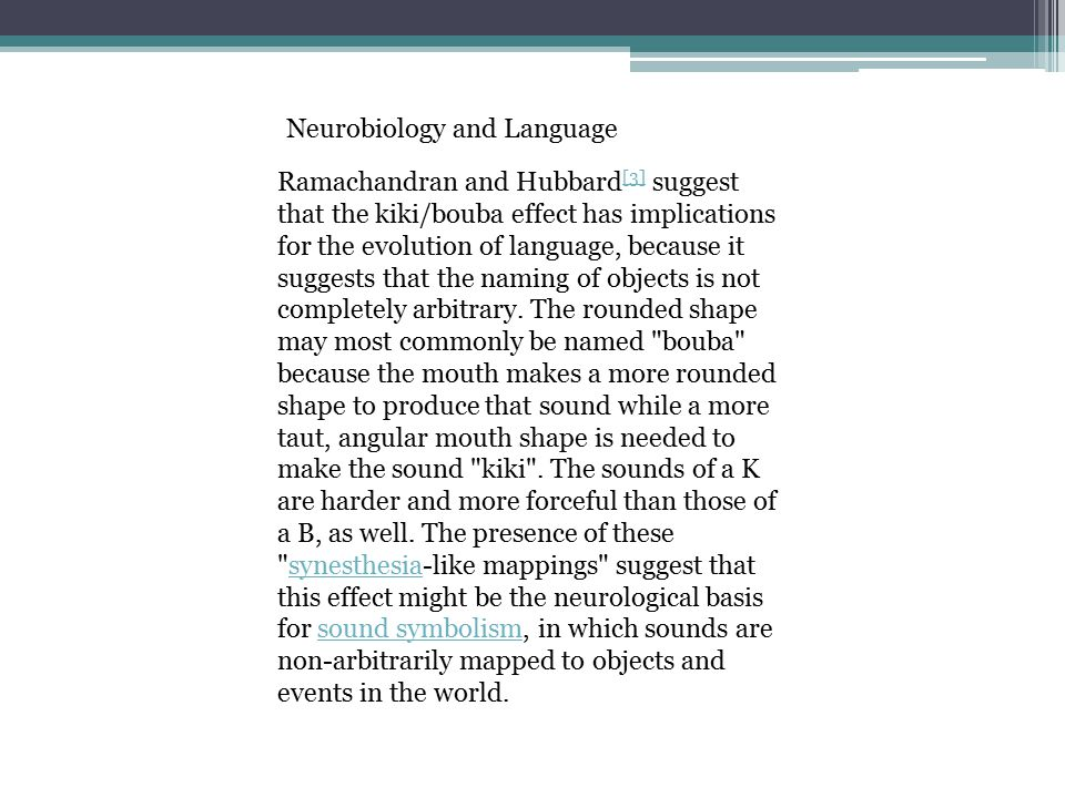 Ramachandran and Hubbard [3] suggest that the kiki/bouba effect has implications for the evolution of language, because it suggests that the naming of