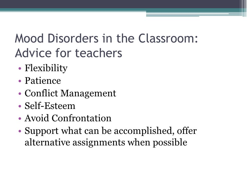Mood Disorders in the Classroom: Advice for teachers Flexibility Patience Conflict Management Self-Esteem Avoid Confrontation Support what can be acco