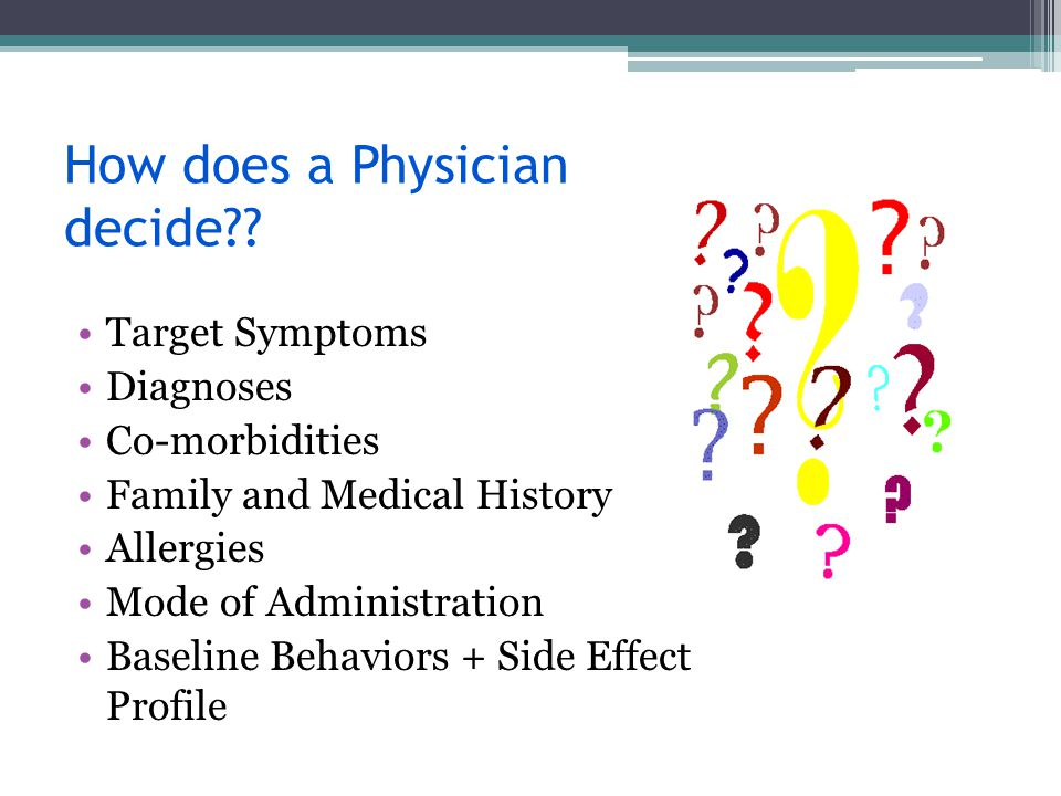 How does a Physician decide?? Target Symptoms Diagnoses Co-morbidities Family and Medical History Allergies Mode of Administration Baseline Behaviors