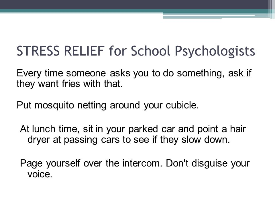 STRESS RELIEF for School Psychologists Every time someone asks you to do something, ask if they want fries with that. Put mosquito netting around your