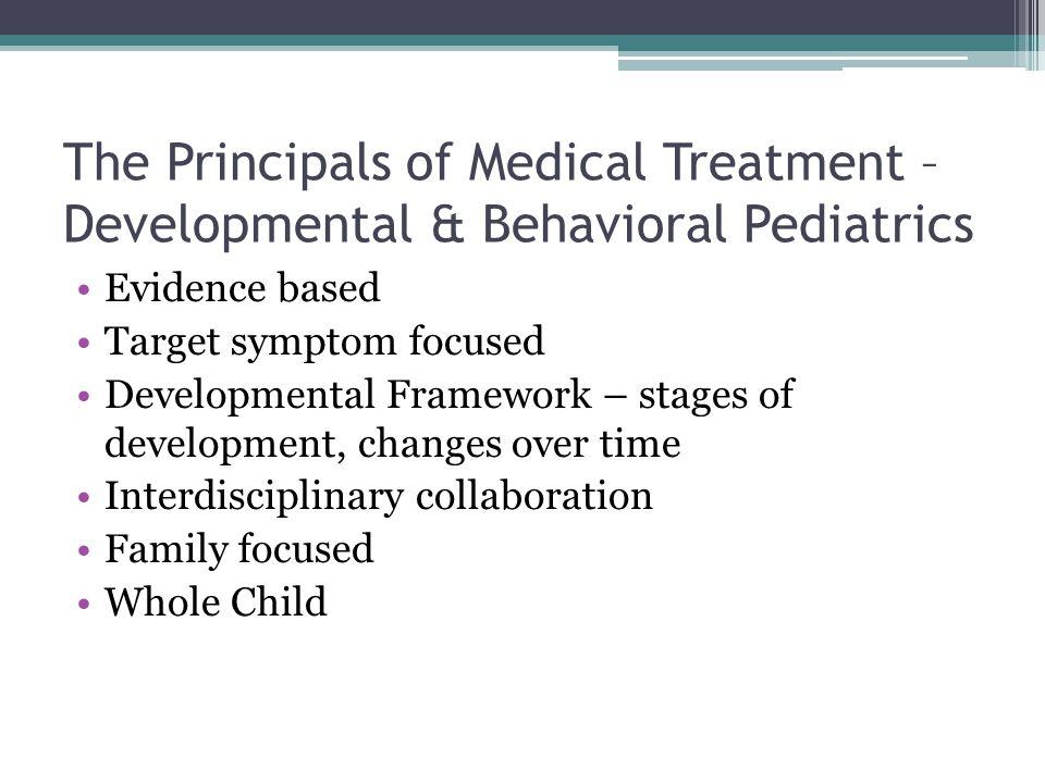 The Principals of Medical Treatment – Developmental & Behavioral Pediatrics Evidence based Target symptom focused Developmental Framework – stages of