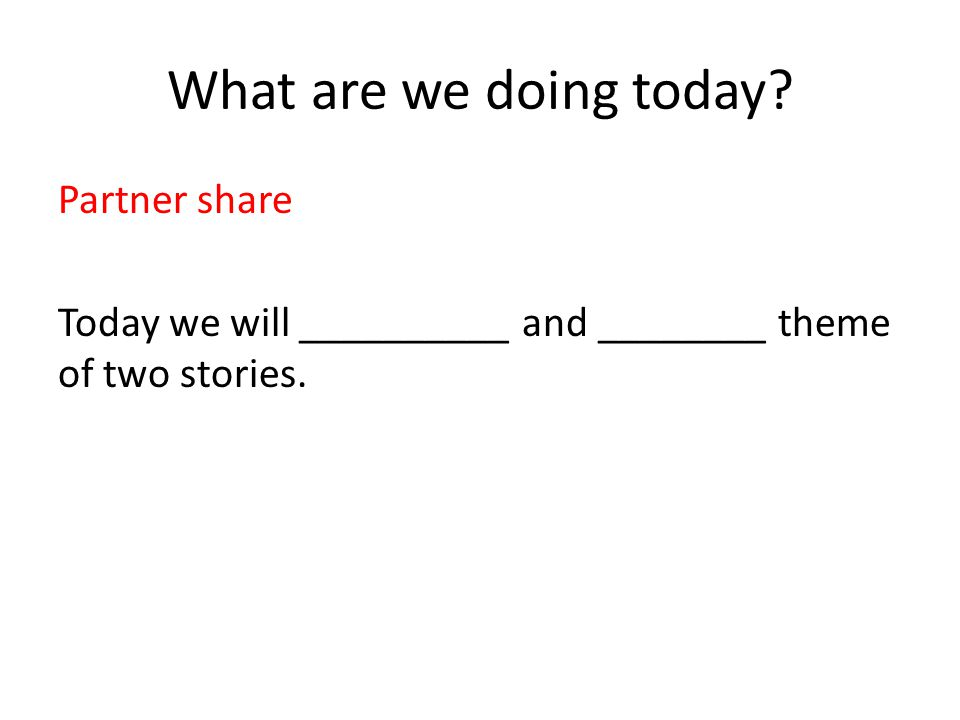 What are we doing today? Partner share Today we will __________ and ________ theme of two stories.