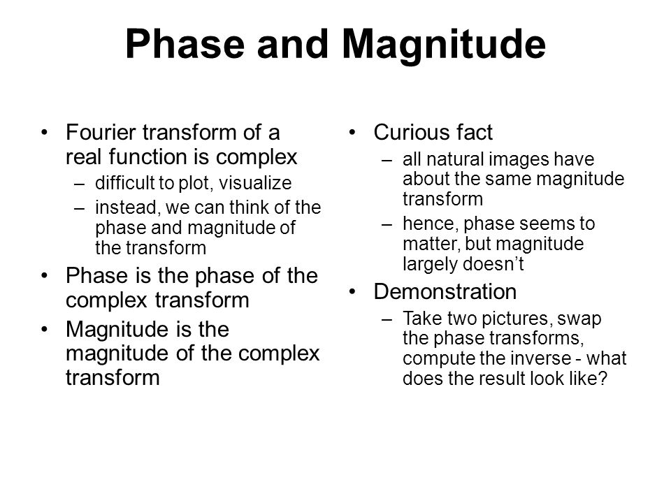 Phase and Magnitude Fourier transform of a real function is complex –difficult to plot, visualize –instead, we can think of the phase and magnitude of the transform Phase is the phase of the complex transform Magnitude is the magnitude of the complex transform Curious fact – all natural images have about the same magnitude transform – hence, phase seems to matter, but magnitude largely doesn't Demonstration – Take two pictures, swap the phase transforms, compute the inverse - what does the result look like