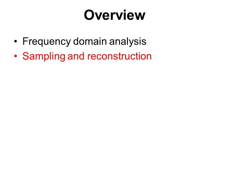 Overview Frequency domain analysis Sampling and reconstruction