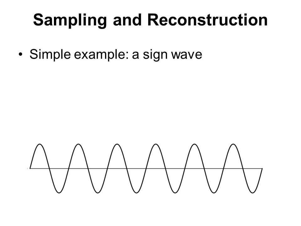 Sampling and Reconstruction Simple example: a sign wave