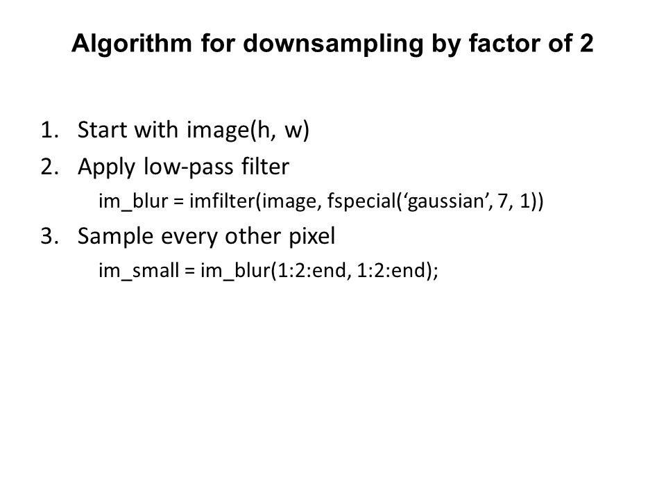 Algorithm for downsampling by factor of 2 1.Start with image(h, w) 2.Apply low-pass filter im_blur = imfilter(image, fspecial('gaussian', 7, 1)) 3.Sample every other pixel im_small = im_blur(1:2:end, 1:2:end);