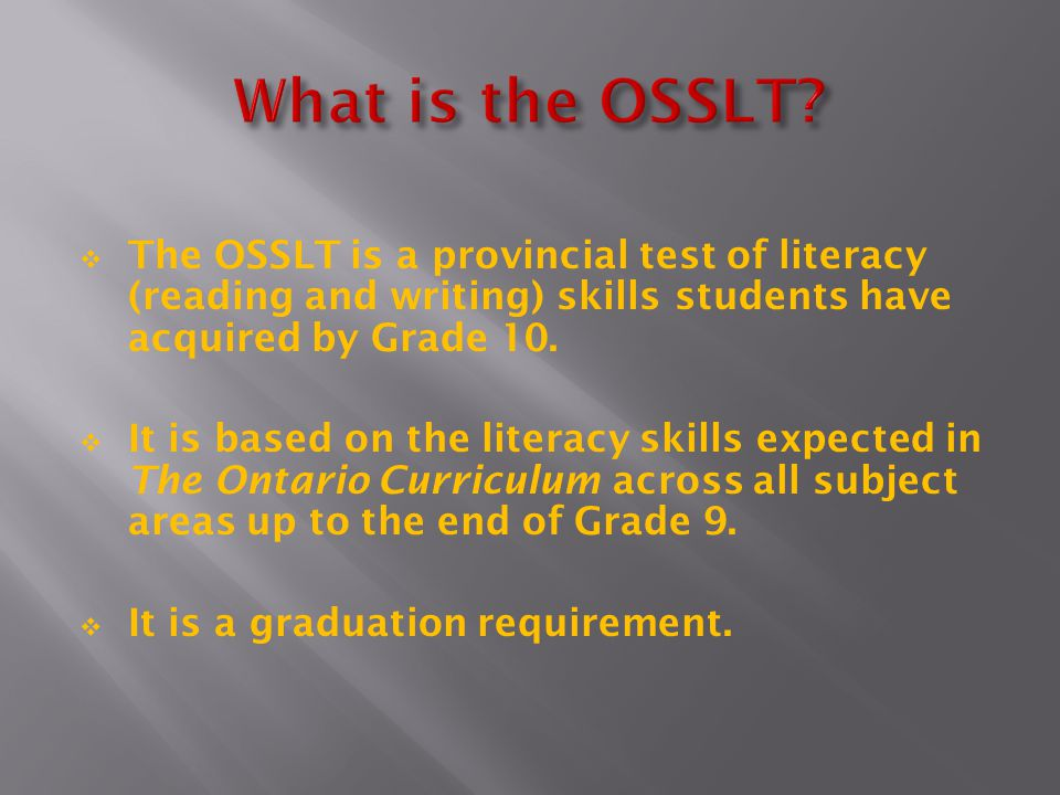  The OSSLT is a provincial test of literacy (reading and writing) skills students have acquired by Grade 10.