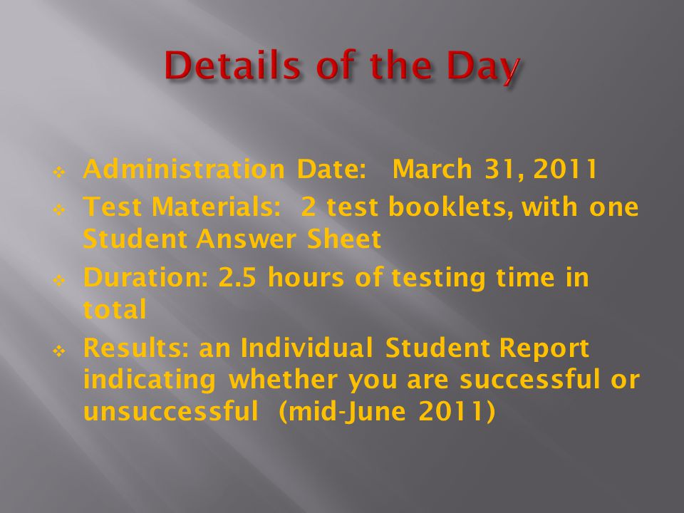  Administration Date: March 31, 2011  Test Materials: 2 test booklets, with one Student Answer Sheet  Duration: 2.5 hours of testing time in total  Results: an Individual Student Report indicating whether you are successful or unsuccessful (mid-June 2011)