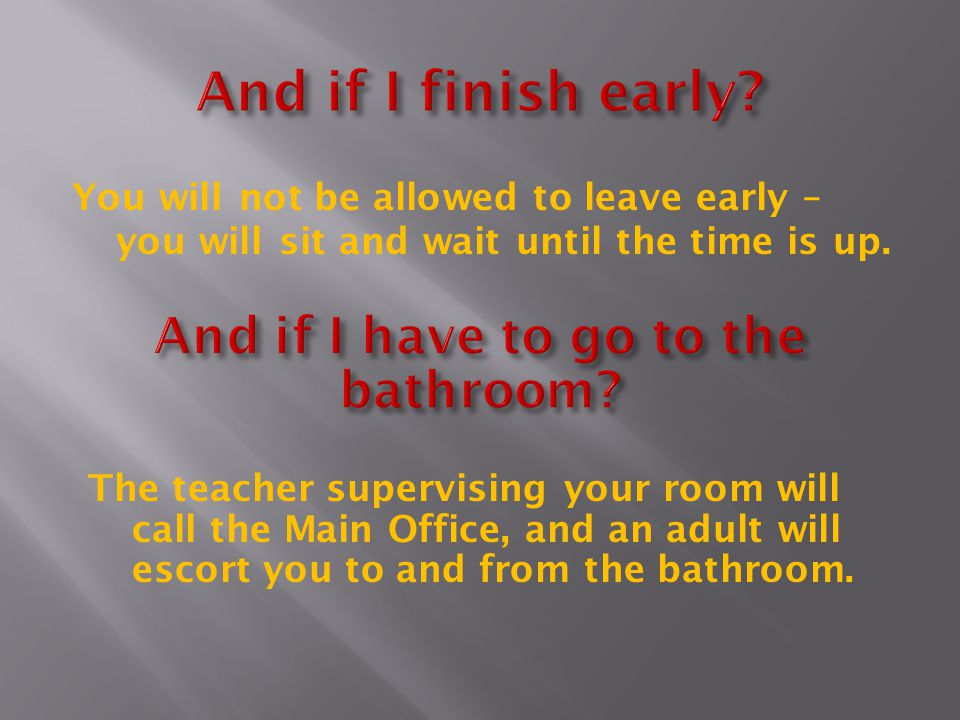 You will not be allowed to leave early – you will sit and wait until the time is up. The teacher supervising your room will call the Main Office, and