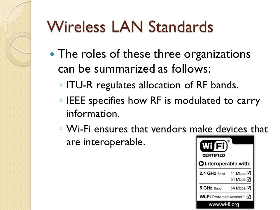 Wireless LAN Standards The roles of these three organizations can be summarized as follows: ◦ ITU-R regulates allocation of RF bands.
