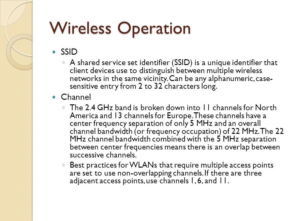 Wireless Operation SSID ◦ A shared service set identifier (SSID) is a unique identifier that client devices use to distinguish between multiple wireless networks in the same vicinity.