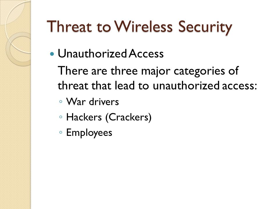 Threat to Wireless Security Unauthorized Access There are three major categories of threat that lead to unauthorized access: ◦ War drivers ◦ Hackers (Crackers) ◦ Employees