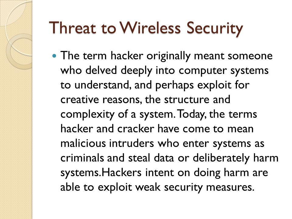 Threat to Wireless Security The term hacker originally meant someone who delved deeply into computer systems to understand, and perhaps exploit for creative reasons, the structure and complexity of a system.
