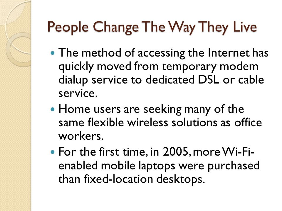 People Change The Way They Live The method of accessing the Internet has quickly moved from temporary modem dialup service to dedicated DSL or cable service.