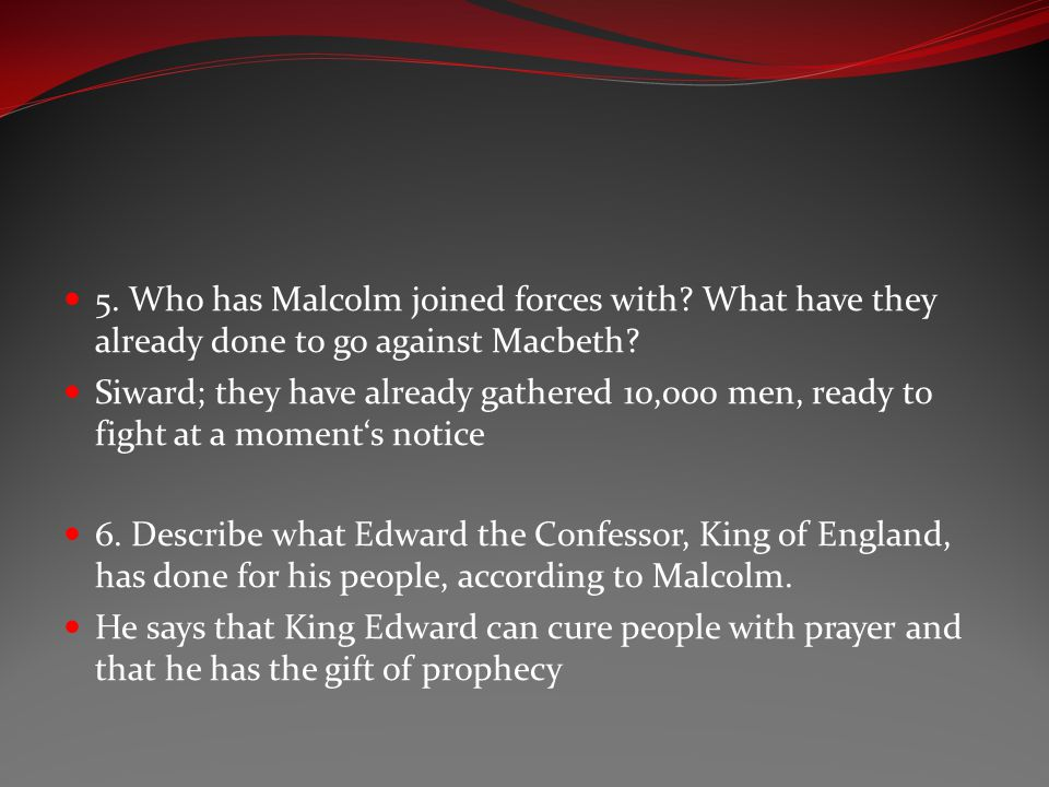 5. Who has Malcolm joined forces with? What have they already done to go against Macbeth? Siward; they have already gathered 10,000 men, ready to figh