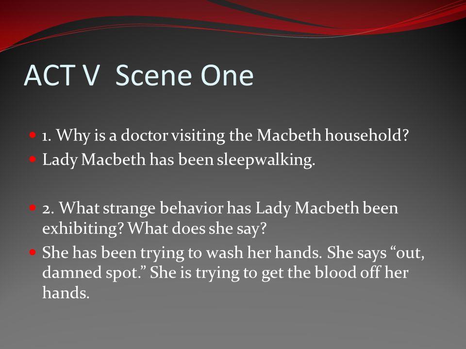 ACT V Scene One 1. Why is a doctor visiting the Macbeth household? Lady Macbeth has been sleepwalking. 2. What strange behavior has Lady Macbeth been