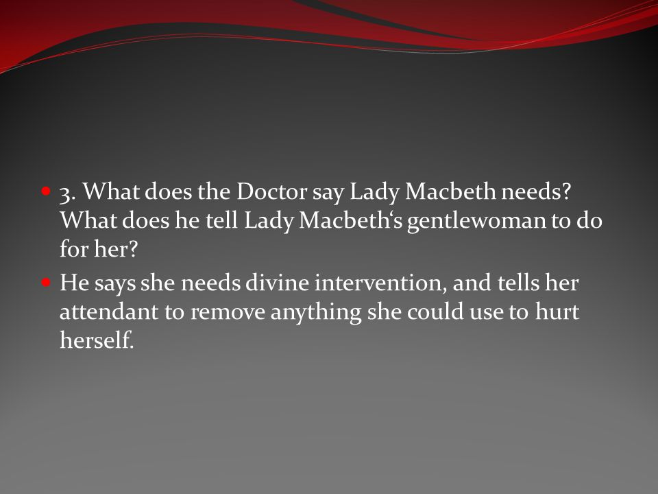 3. What does the Doctor say Lady Macbeth needs? What does he tell Lady Macbeth's gentlewoman to do for her? He says she needs divine intervention, and